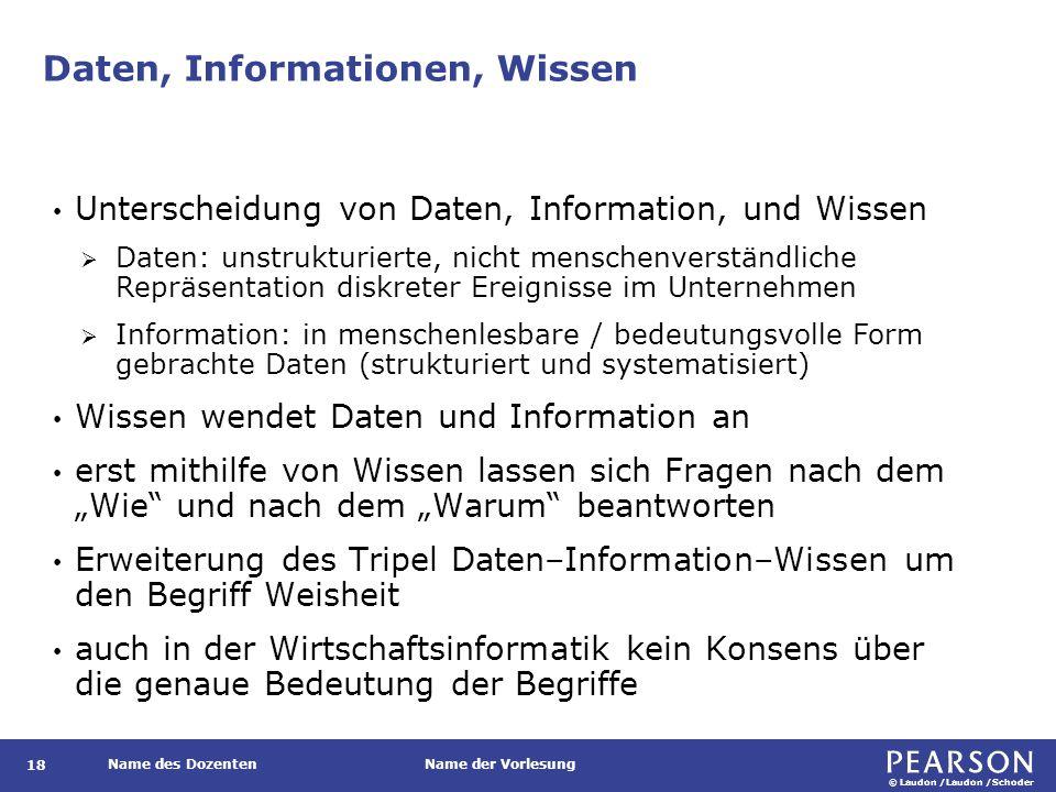 """© Laudon /Laudon /Schoder Name des DozentenName der Vorlesung Daten, Informationen, Wissen 18 Unterscheidung von Daten, Information, und Wissen  Daten: unstrukturierte, nicht menschenverständliche Repräsentation diskreter Ereignisse im Unternehmen  Information: in menschenlesbare / bedeutungsvolle Form gebrachte Daten (strukturiert und systematisiert) Wissen wendet Daten und Information an erst mithilfe von Wissen lassen sich Fragen nach dem """"Wie und nach dem """"Warum beantworten Erweiterung des Tripel Daten–Information–Wissen um den Begriff Weisheit auch in der Wirtschaftsinformatik kein Konsens über die genaue Bedeutung der Begriffe"""