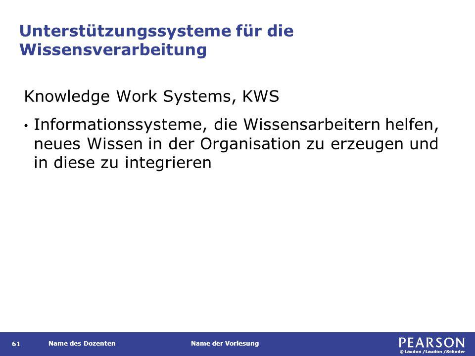 © Laudon /Laudon /Schoder Name des DozentenName der Vorlesung Unterstützungssysteme für die Wissensverarbeitung 61 Knowledge Work Systems, KWS Informationssysteme, die Wissensarbeitern helfen, neues Wissen in der Organisation zu erzeugen und in diese zu integrieren