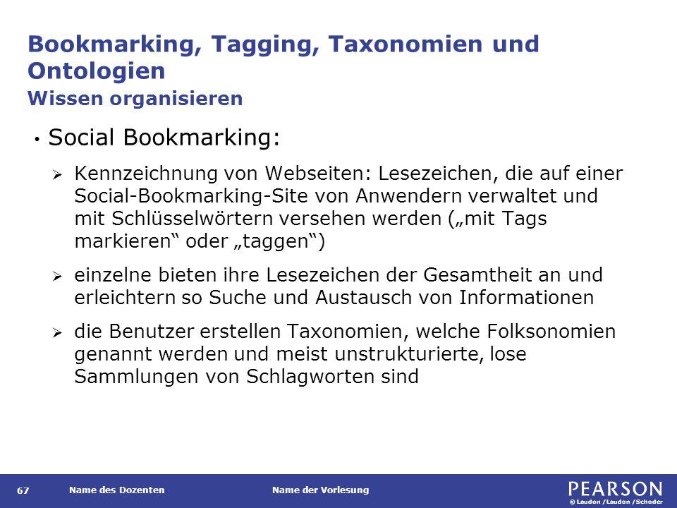 """© Laudon /Laudon /Schoder Name des DozentenName der Vorlesung Bookmarking, Tagging, Taxonomien und Ontologien 67 Social Bookmarking:  Kennzeichnung von Webseiten: Lesezeichen, die auf einer Social-Bookmarking-Site von Anwendern verwaltet und mit Schlüsselwörtern versehen werden (""""mit Tags markieren oder """"taggen )  einzelne bieten ihre Lesezeichen der Gesamtheit an und erleichtern so Suche und Austausch von Informationen  die Benutzer erstellen Taxonomien, welche Folksonomien genannt werden und meist unstrukturierte, lose Sammlungen von Schlagworten sind Wissen organisieren"""