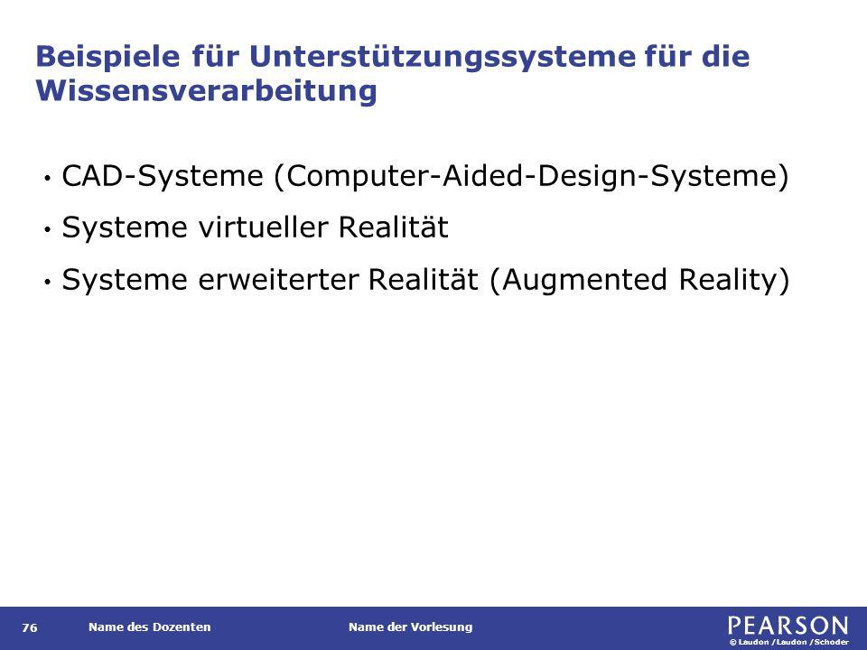 © Laudon /Laudon /Schoder Name des DozentenName der Vorlesung Beispiele für Unterstützungssysteme für die Wissensverarbeitung 76 CAD-Systeme (Computer-Aided-Design-Systeme) Systeme virtueller Realität Systeme erweiterter Realität (Augmented Reality)