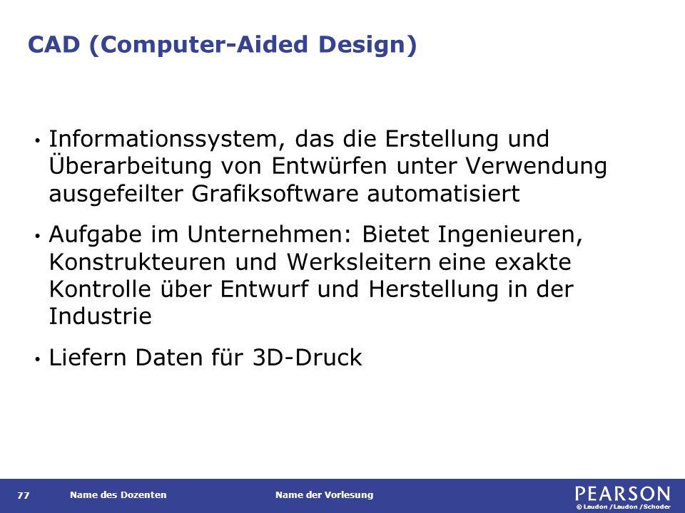 © Laudon /Laudon /Schoder Name des DozentenName der Vorlesung CAD (Computer-Aided Design) 77 Informationssystem, das die Erstellung und Überarbeitung
