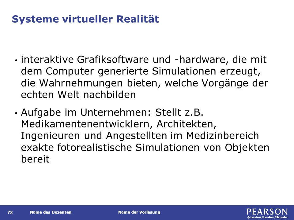 © Laudon /Laudon /Schoder Name des DozentenName der Vorlesung Systeme virtueller Realität 78 interaktive Grafiksoftware und -hardware, die mit dem Computer generierte Simulationen erzeugt, die Wahrnehmungen bieten, welche Vorgänge der echten Welt nachbilden Aufgabe im Unternehmen: Stellt z.B.
