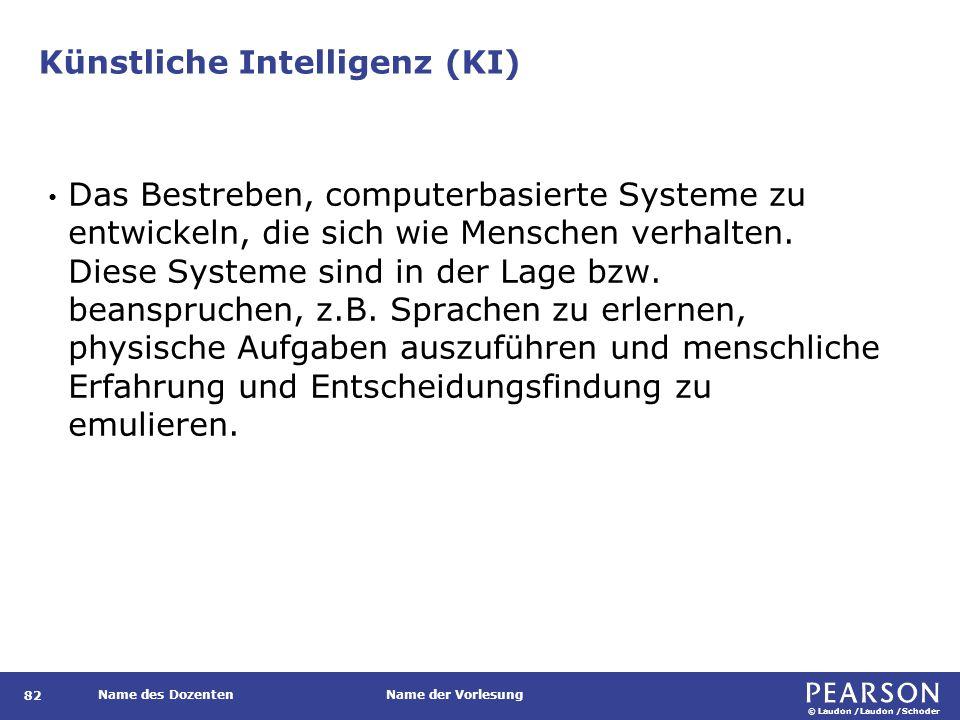 © Laudon /Laudon /Schoder Name des DozentenName der Vorlesung Künstliche Intelligenz (KI) 82 Das Bestreben, computerbasierte Systeme zu entwickeln, di