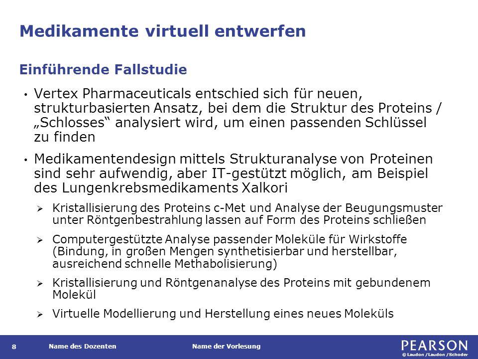 """© Laudon /Laudon /Schoder Name des DozentenName der Vorlesung Medikamente virtuell entwerfen 8 Vertex Pharmaceuticals entschied sich für neuen, strukturbasierten Ansatz, bei dem die Struktur des Proteins / """"Schlosses analysiert wird, um einen passenden Schlüssel zu finden Medikamentendesign mittels Strukturanalyse von Proteinen sind sehr aufwendig, aber IT-gestützt möglich, am Beispiel des Lungenkrebsmedikaments Xalkori  Kristallisierung des Proteins c-Met und Analyse der Beugungsmuster unter Röntgenbestrahlung lassen auf Form des Proteins schließen  Computergestützte Analyse passender Moleküle für Wirkstoffe (Bindung, in großen Mengen synthetisierbar und herstellbar, ausreichend schnelle Methabolisierung)  Kristallisierung und Röntgenanalyse des Proteins mit gebundenem Molekül  Virtuelle Modellierung und Herstellung eines neues Moleküls Einführende Fallstudie"""