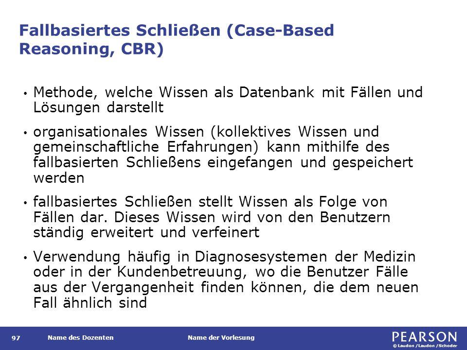 © Laudon /Laudon /Schoder Name des DozentenName der Vorlesung Fallbasiertes Schließen (Case-Based Reasoning, CBR) 97 Methode, welche Wissen als Datenb