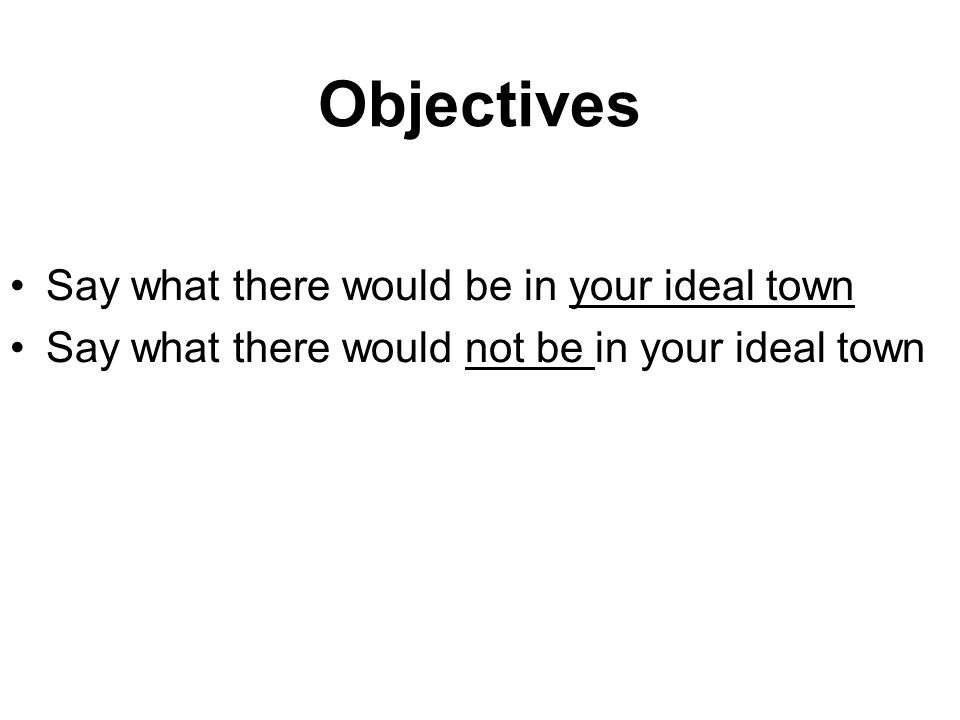 Objectives Say what there would be in your ideal town Say what there would not be in your ideal town