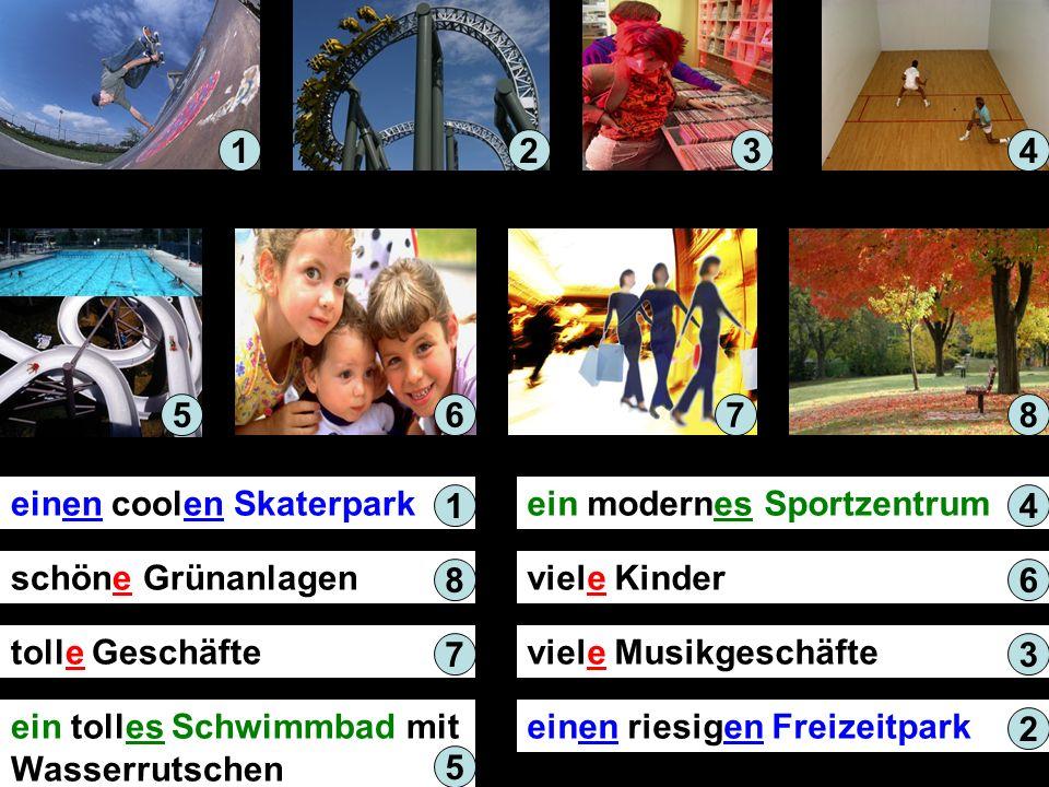 einen coolen Skaterpark schöne Grünanlagen tolle Geschäfte ein tolles Schwimmbad mit Wasserrutschen ein modernes Sportzentrum viele Kinder viele Musikgeschäfte einen riesigen Freizeitpark 1234 567 1 8 7 5 4 6 3 2 8
