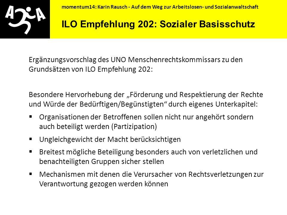 momentum14: Karin Rausch - Auf dem Weg zur Arbeitslosen- und Sozialanwaltschaft ILO Empfehlung 202: Sozialer Basisschutz (Social Protection Floor) … ist ein Versuch Mindeststandards für Soziale Sicherheit zusammenzufassen, denn das Recht auf Soziale Sicherheit ist ein Menschenrecht.