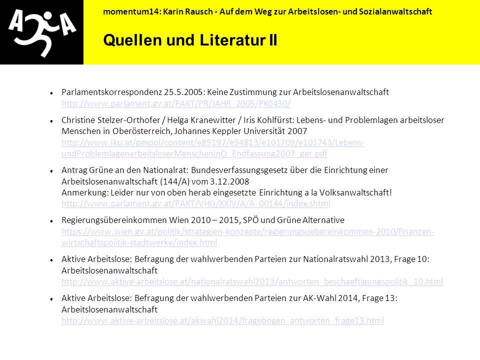 """momentum14: Karin Rausch - Auf dem Weg zur Arbeitslosen- und Sozialanwaltschaft Quellen und Literatur Dietmar Köhler: Interessenvertretung von Arbeitslosen, Verein """"Zum alten Eisen? 2004 http://www.aktive-arbeitslose.at/download/koehler_2004_interessenvertretung_arbeitslose http://www.aktive-arbeitslose.at/download/koehler_2004_interessenvertretung_arbeitslose Konzeptentwurf """"Arbeitslosenanwaltschaft in Oberösterreich, Armutsnetzwerk OÖ, 2004 http://www.aktive-arbeitslose.at/download/OOe_Arbeitslosenanwaltschaft_040628 http://www.aktive-arbeitslose.at/download/OOe_Arbeitslosenanwaltschaft_040628 Christian Winkler: Arbeitslosenanwaltschaft."""