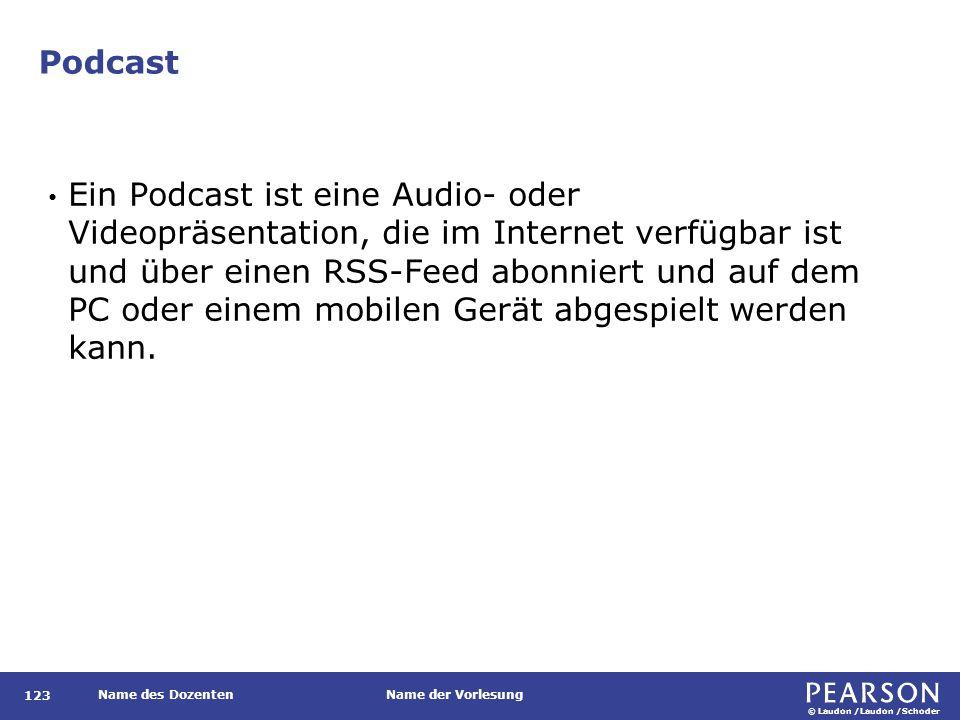 © Laudon /Laudon /Schoder Name des DozentenName der Vorlesung Podcast 123 Ein Podcast ist eine Audio- oder Videopräsentation, die im Internet verfügba