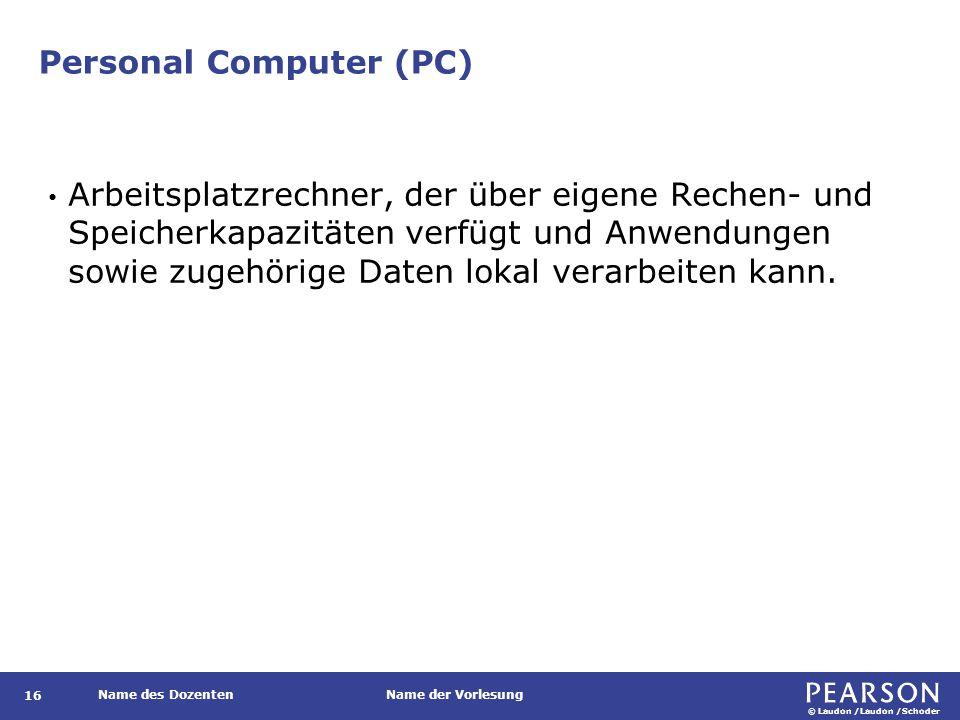 © Laudon /Laudon /Schoder Name des DozentenName der Vorlesung Personal Computer (PC) 16 Arbeitsplatzrechner, der über eigene Rechen- und Speicherkapaz