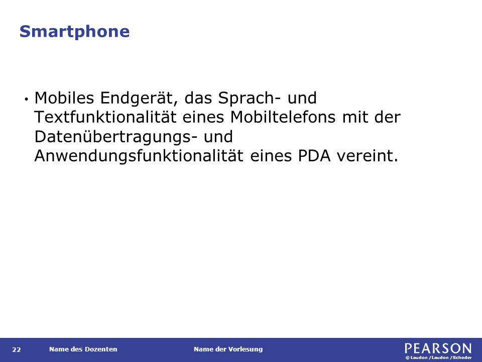 © Laudon /Laudon /Schoder Name des DozentenName der Vorlesung Smartphone 22 Mobiles Endgerät, das Sprach- und Textfunktionalität eines Mobiltelefons m