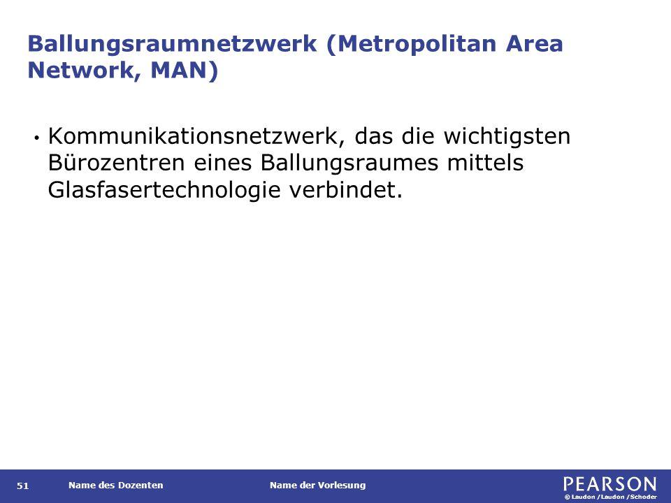 © Laudon /Laudon /Schoder Name des DozentenName der Vorlesung Ballungsraumnetzwerk (Metropolitan Area Network, MAN) 51 Kommunikationsnetzwerk, das die