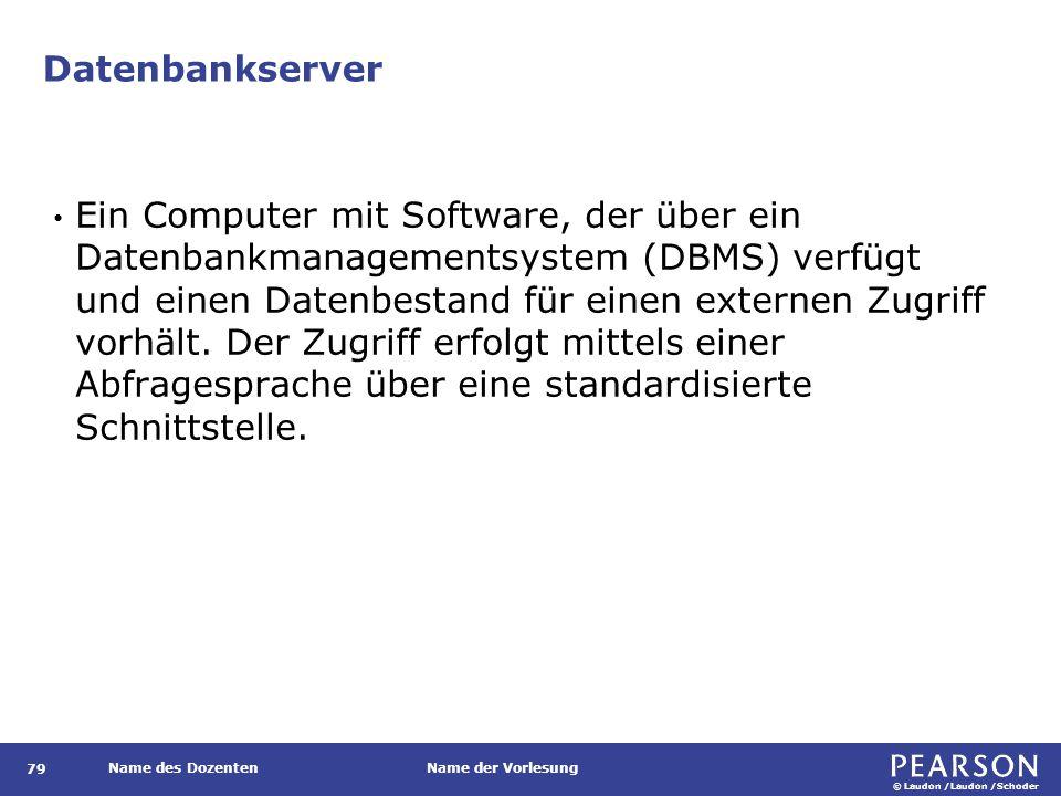 © Laudon /Laudon /Schoder Name des DozentenName der Vorlesung Datenbankserver 79 Ein Computer mit Software, der über ein Datenbankmanagementsystem (DB