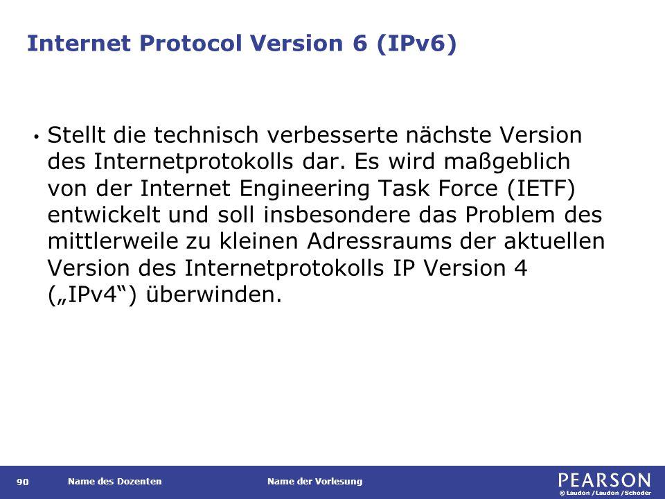 © Laudon /Laudon /Schoder Name des DozentenName der Vorlesung Internet Protocol Version 6 (IPv6) 90 Stellt die technisch verbesserte nächste Version d
