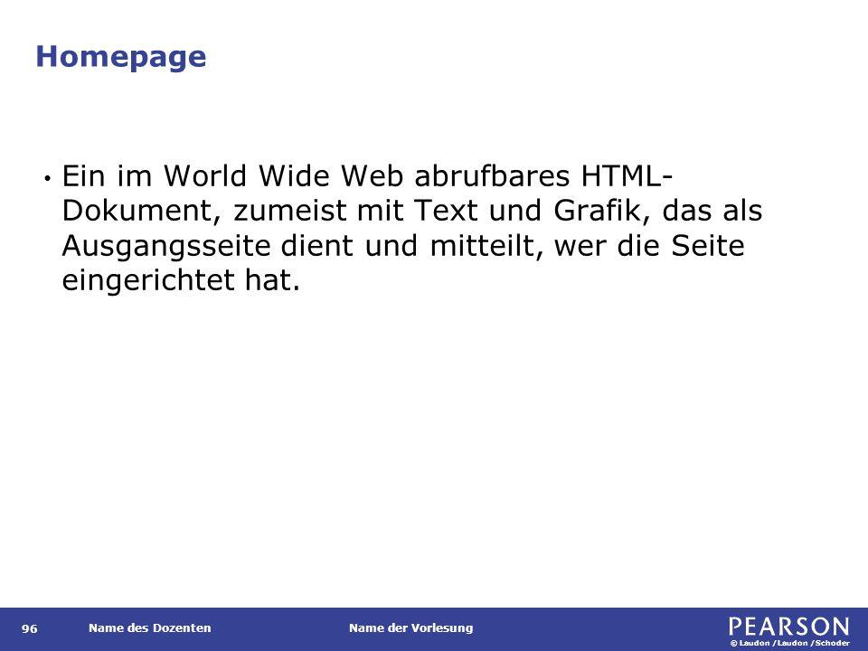 © Laudon /Laudon /Schoder Name des DozentenName der Vorlesung Homepage 96 Ein im World Wide Web abrufbares HTML- Dokument, zumeist mit Text und Grafik