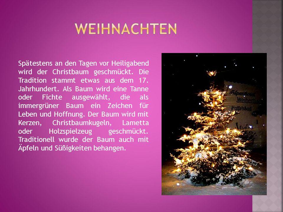 Spätestens an den Tagen vor Heiligabend wird der Christbaum geschmückt. Die Tradition stammt etwas aus dem 17. Jahrhundert. Als Baum wird eine Tanne o