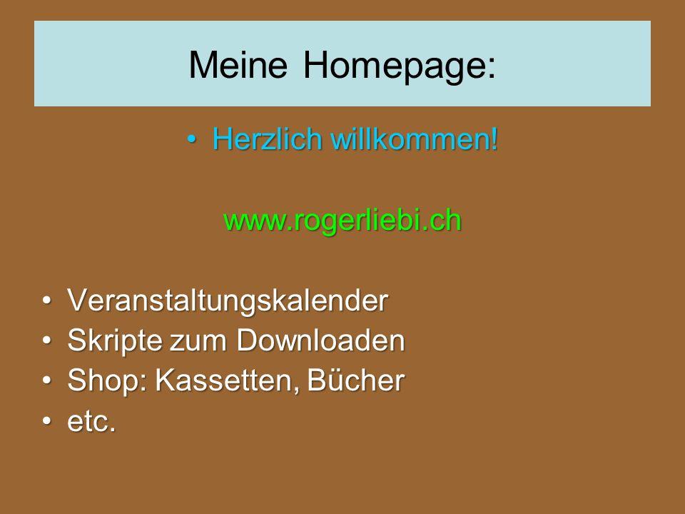 Meine Homepage: Herzlich willkommen!Herzlich willkommen!www.rogerliebi.ch VeranstaltungskalenderVeranstaltungskalender Skripte zum DownloadenSkripte zum Downloaden Shop: Kassetten, BücherShop: Kassetten, Bücher etc.etc.