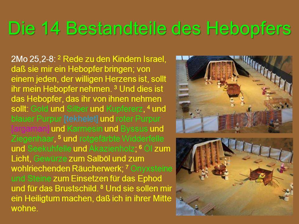 Die 14 Bestandteile des Hebopfers 2Mo 25,2-8: 2 Rede zu den Kindern Israel, daß sie mir ein Hebopfer bringen; von einem jeden, der willigen Herzens ist, sollt ihr mein Hebopfer nehmen.