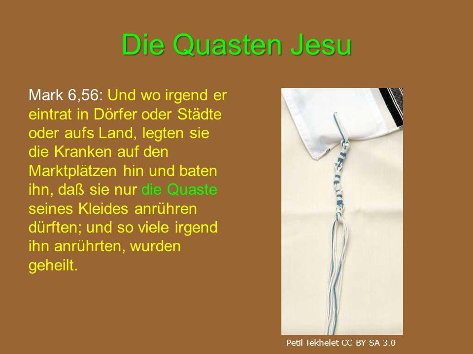 Die Quasten Jesu Mark 6,56: Und wo irgend er eintrat in Dörfer oder Städte oder aufs Land, legten sie die Kranken auf den Marktplätzen hin und baten i