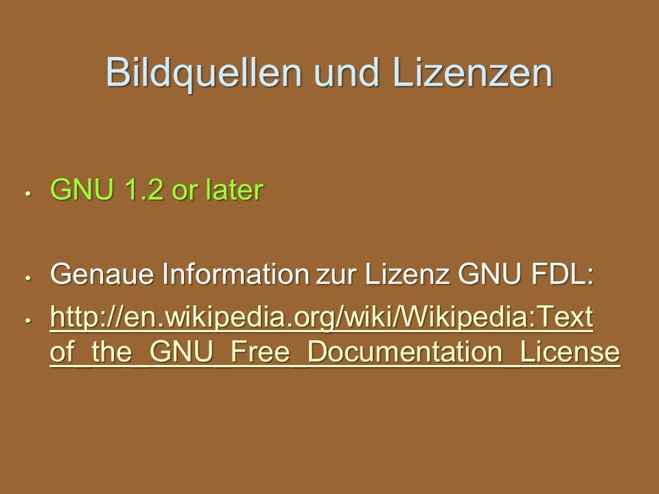 Bildquellen und Lizenzen GNU 1.2 or later GNU 1.2 or later Genaue Information zur Lizenz GNU FDL: Genaue Information zur Lizenz GNU FDL: http://en.wik