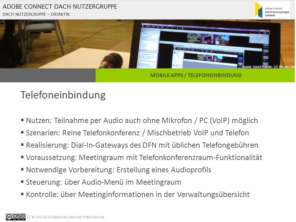 CC-BY-NC-SA 4.0 Sebastian Liebscher, Frank Schulze MOBILE APPS / TELEFONEINBINDUNG Telefoneinbindung  Nutzen: Teilnahme per Audio auch ohne Mikrofon / PC (VoIP) möglich  Szenarien: Reine Telefonkonferenz / Mischbetrieb VoIP und Telefon  Realisierung: Dial-In-Gateways des DFN mit üblichen Telefongebühren  Voraussetzung: Meetingraum mit Telefonkonferenzraum-Funktionalität  Notwendige Vorbereitung: Erstellung eines Audioprofils  Steuerung: über Audio-Menü im Meetingraum  Kontrolle: über Meetinginformationen in der Verwaltungsübersicht