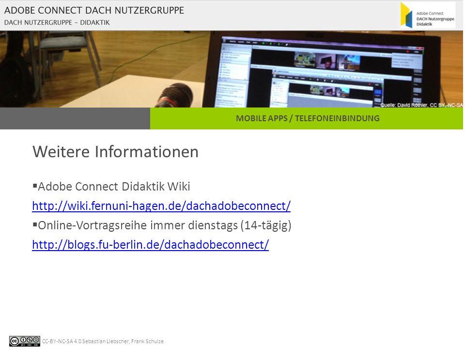 CC-BY-NC-SA 4.0 Sebastian Liebscher, Frank Schulze MOBILE APPS / TELEFONEINBINDUNG Weitere Informationen  Adobe Connect Didaktik Wiki http://wiki.fernuni-hagen.de/dachadobeconnect/ http://wiki.fernuni-hagen.de/dachadobeconnect/  Online-Vortragsreihe immer dienstags (14-tägig) http://blogs.fu-berlin.de/dachadobeconnect/ http://blogs.fu-berlin.de/dachadobeconnect/