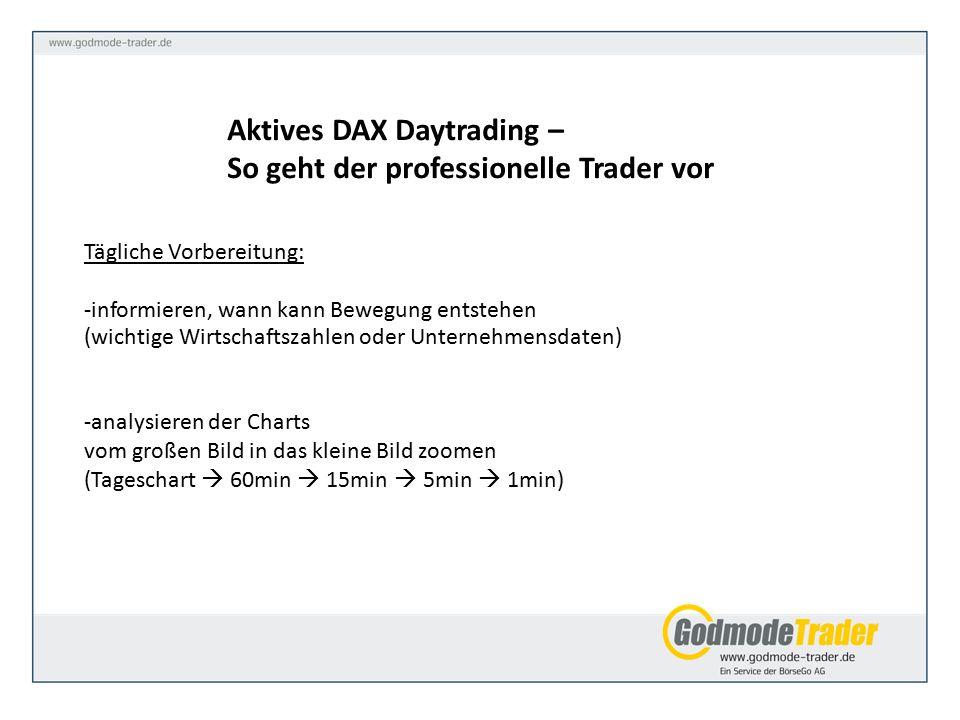 Aktives DAX Daytrading – So geht der professionelle Trader vor Tägliche Vorbereitung: -informieren, wann kann Bewegung entstehen (wichtige Wirtschaftszahlen oder Unternehmensdaten) -analysieren der Charts vom großen Bild in das kleine Bild zoomen (Tageschart  60min  15min  5min  1min)