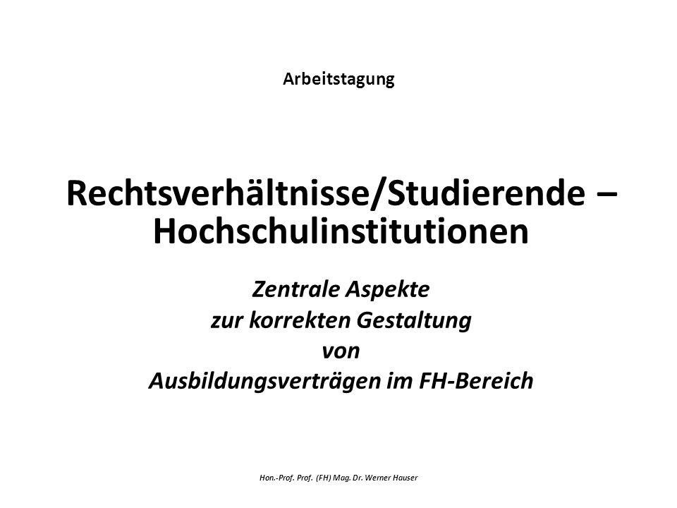 Arbeitstagung Rechtsverhältnisse/Studierende – Hochschulinstitutionen Zentrale Aspekte zur korrekten Gestaltung von Ausbildungsverträgen im FH-Bereich Hon.-Prof.