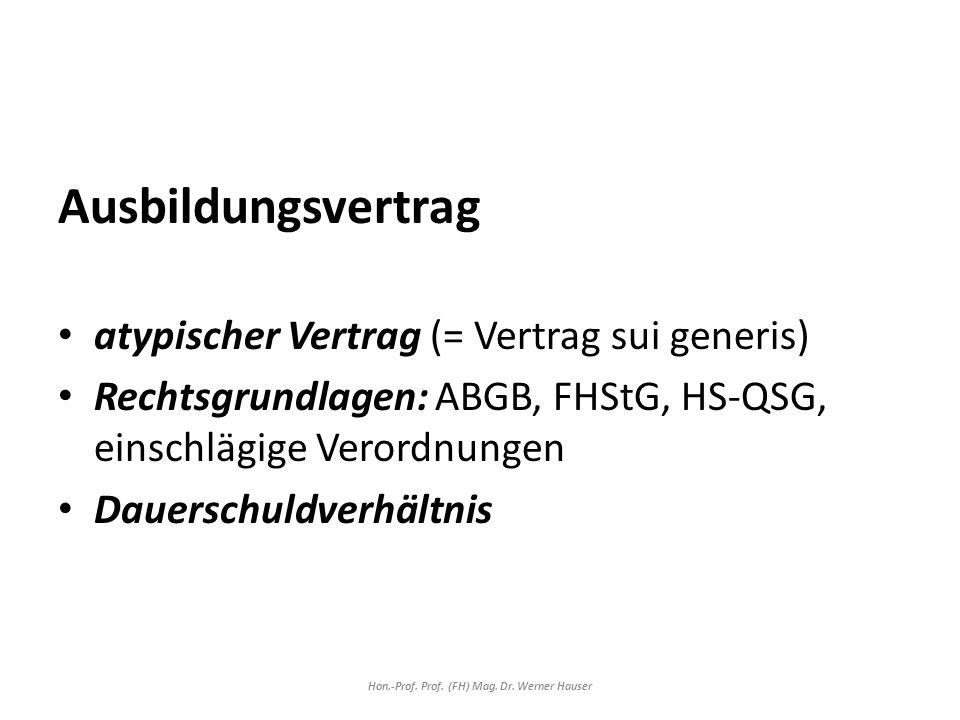 Ausbildungsvertrag atypischer Vertrag (= Vertrag sui generis) Rechtsgrundlagen: ABGB, FHStG, HS-QSG, einschlägige Verordnungen Dauerschuldverhältnis Hon.-Prof.