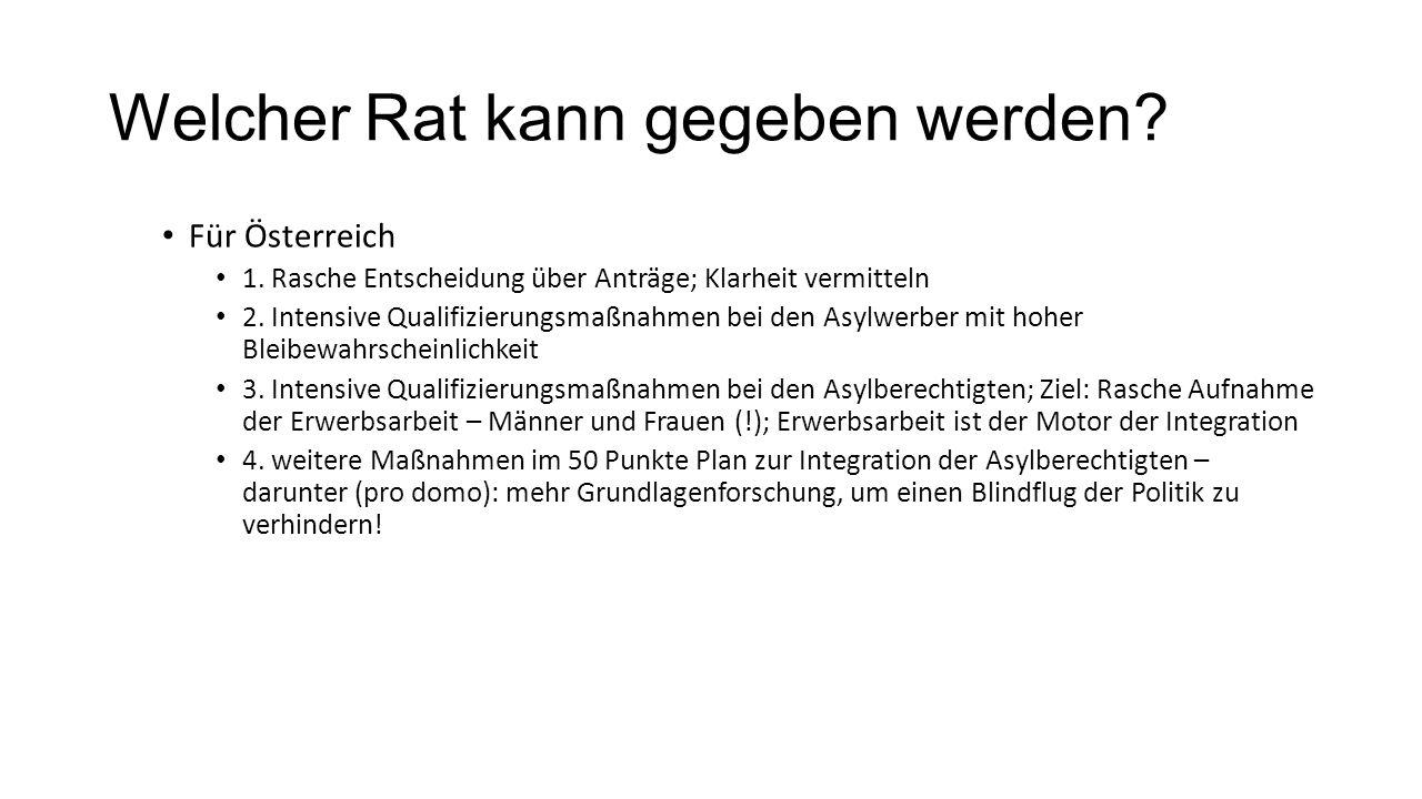Welcher Rat kann gegeben werden? Für Österreich 1. Rasche Entscheidung über Anträge; Klarheit vermitteln 2. Intensive Qualifizierungsmaßnahmen bei den