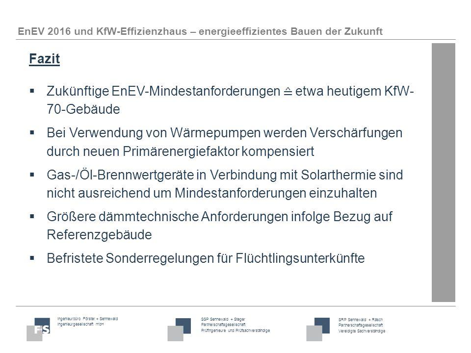 Ingenieurbüro Förster + Sennewald Ingenieurgesellschaft mbH SSP Sennewald + Steger Partnerschaftsgesellschaft Prüfingenieure und Prüfsachverständige SRP Sennewald + Räsch Partnerschaftsgesellschaft Vereidigte Sachverständige EnEV 2016 und KfW-Effizienzhaus – energieeffizientes Bauen der Zukunft Fazit  Zukünftige EnEV-Mindestanforderungen ≙ etwa heutigem KfW- 70-Gebäude  Bei Verwendung von Wärmepumpen werden Verschärfungen durch neuen Primärenergiefaktor kompensiert  Gas-/Öl-Brennwertgeräte in Verbindung mit Solarthermie sind nicht ausreichend um Mindestanforderungen einzuhalten  Größere dämmtechnische Anforderungen infolge Bezug auf Referenzgebäude  Befristete Sonderregelungen für Flüchtlingsunterkünfte