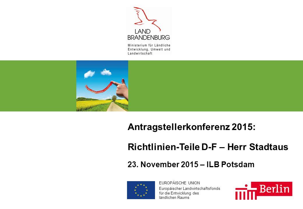 EUROPÄISCHE UNION Europäischer Landwirtschaftsfonds für die Entwicklung des ländlichen Raums Antragstellerkonferenz 2015: Richtlinien-Teile D-F – Herr Stadtaus 23.