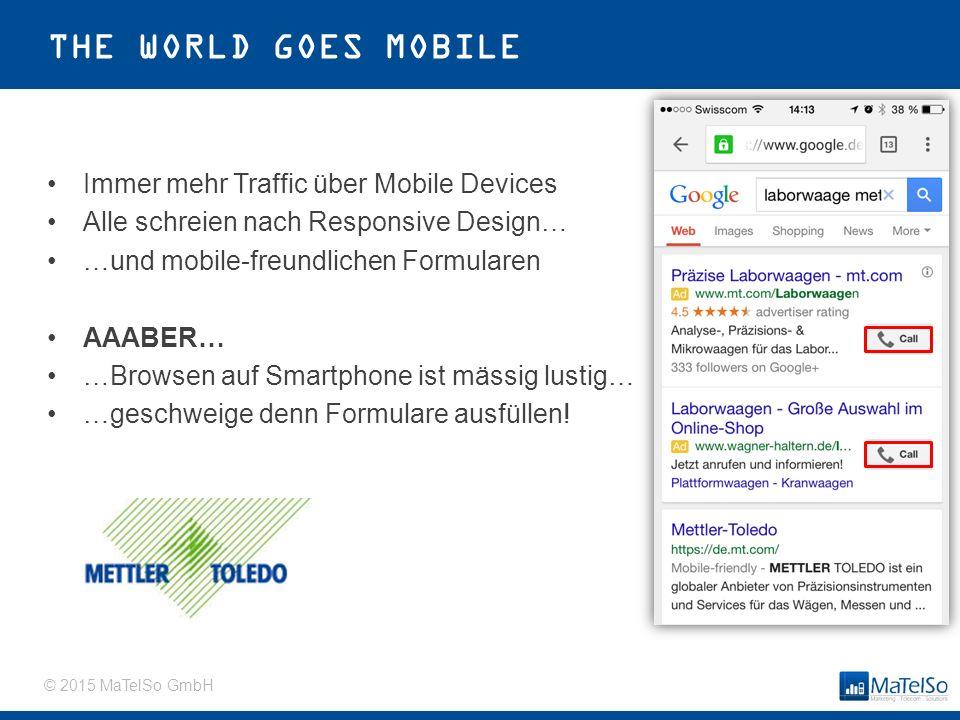 © 2015 MaTelSo GmbH THE WORLD GOES MOBILE Immer mehr Traffic über Mobile Devices Alle schreien nach Responsive Design… …und mobile-freundlichen Formularen AAABER… …Browsen auf Smartphone ist mässig lustig… …geschweige denn Formulare ausfüllen!