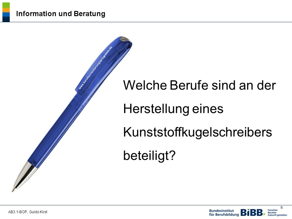 ® AB3.1-BOP, Guido Kirst Information und Beratung Welche Berufe sind an der Herstellung eines Kunststoffkugelschreibers beteiligt.