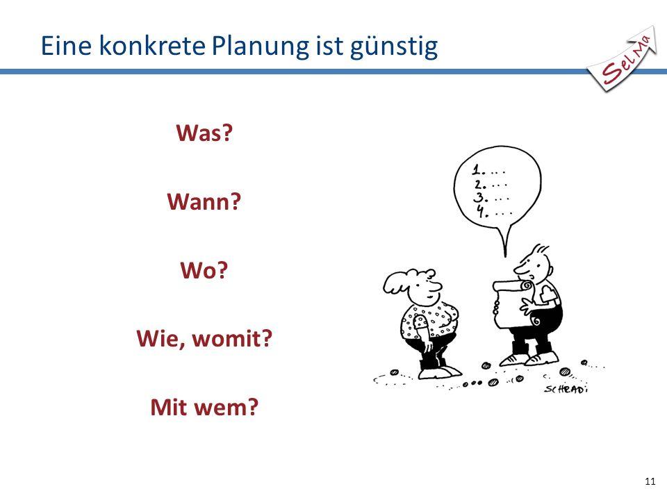 Eine konkrete Planung ist günstig Was? Wann? Wo? Wie, womit? Mit wem? 11