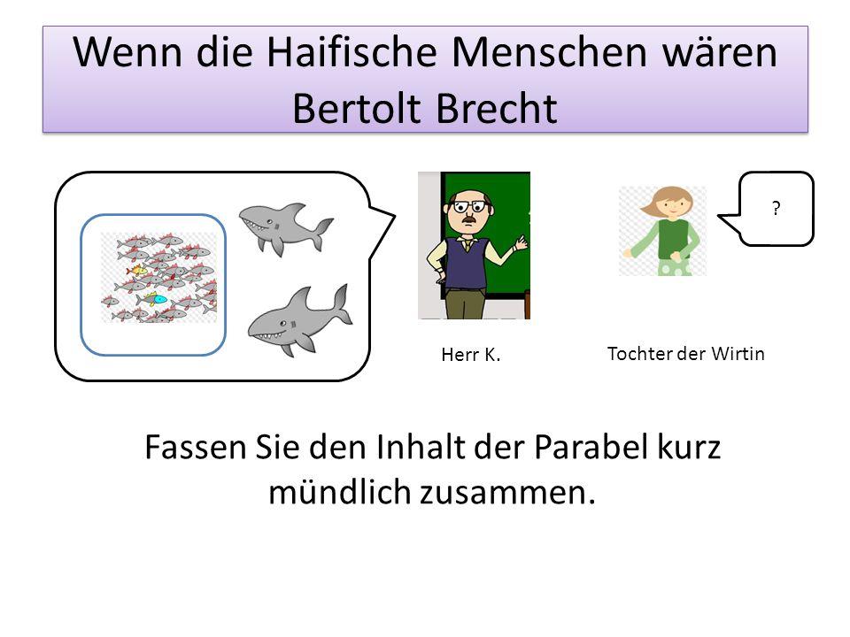 Wenn die Haifische Menschen wären Bertolt Brecht Fassen Sie den Inhalt der Parabel kurz mündlich zusammen. Tochter der Wirtin Herr K. ?
