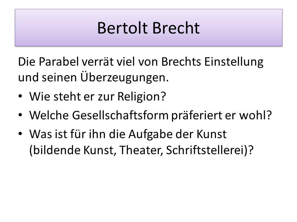 Bertolt Brecht Die Parabel verrät viel von Brechts Einstellung und seinen Überzeugungen. Wie steht er zur Religion? Welche Gesellschaftsform präferier