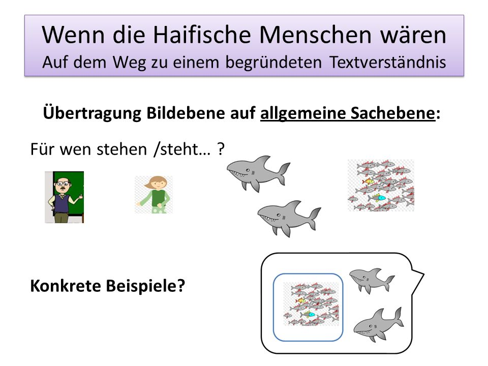 Wenn die Haifische Menschen wären Auf dem Weg zu einem begründeten Textverständnis Übertragung Bildebene auf allgemeine Sachebene: Für wen stehen /ste