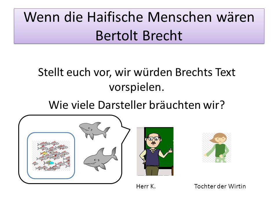 Wenn die Haifische Menschen wären Bertolt Brecht Stellt euch vor, wir würden Brechts Text vorspielen. Wie viele Darsteller bräuchten wir? Tochter der