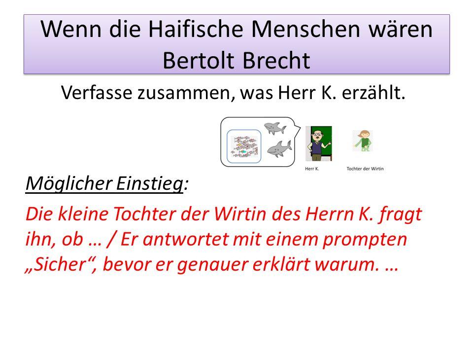 Wenn die Haifische Menschen wären Bertolt Brecht Verfasse zusammen, was Herr K. erzählt. Möglicher Einstieg: Die kleine Tochter der Wirtin des Herrn K