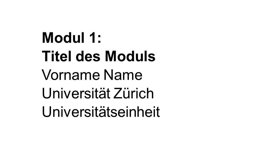 Modul 1: Titel des Moduls Vorname Name Universität Zürich Universitätseinheit