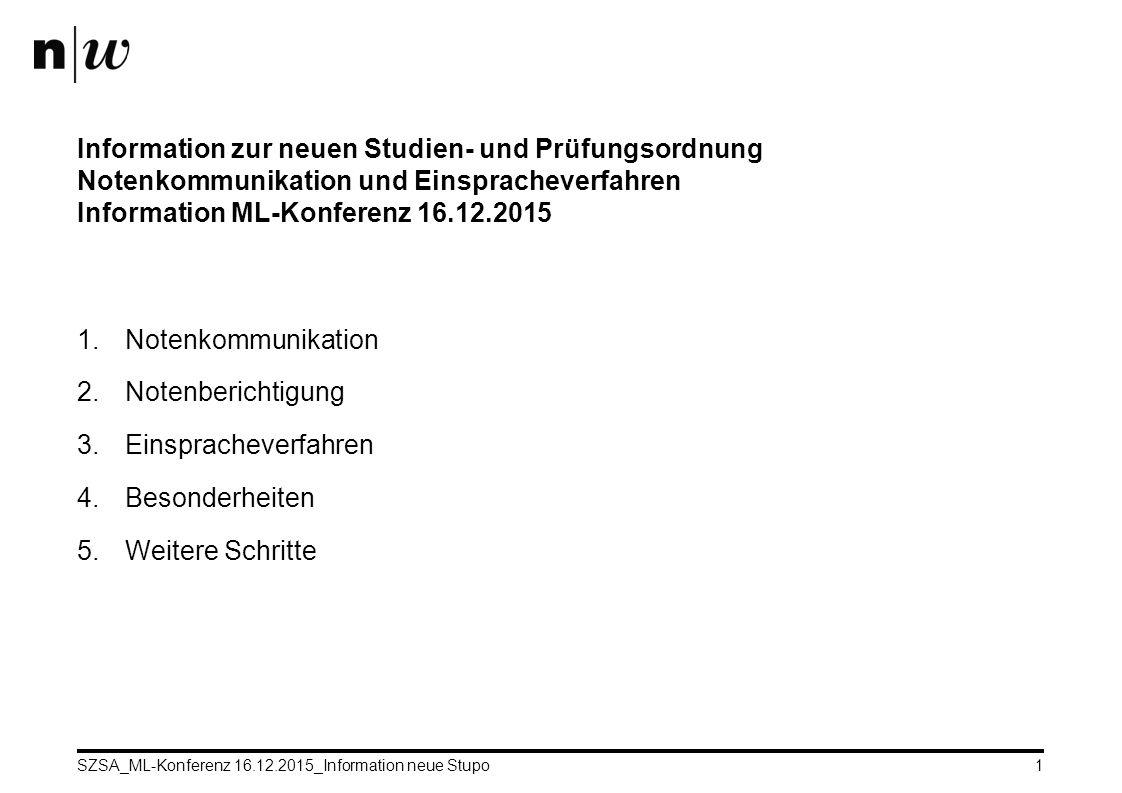 SZSA_ML-Konferenz 16.12.2015_Information neue Stupo1 Information zur neuen Studien- und Prüfungsordnung Notenkommunikation und Einspracheverfahren Information ML-Konferenz 16.12.2015 1.Notenkommunikation 2.Notenberichtigung 3.Einspracheverfahren 4.Besonderheiten 5.Weitere Schritte