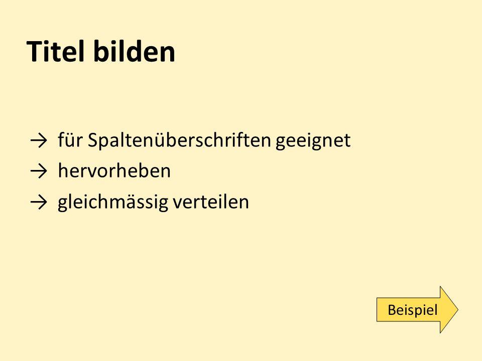 Titel bilden →für Spaltenüberschriften geeignet →hervorheben →gleichmässig verteilen Beispiel