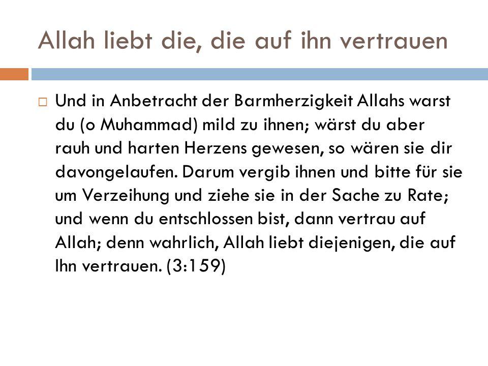 Allah liebt die, die auf ihn vertrauen  Und in Anbetracht der Barmherzigkeit Allahs warst du (o Muhammad) mild zu ihnen; wärst du aber rauh und harten Herzens gewesen, so wären sie dir davongelaufen.