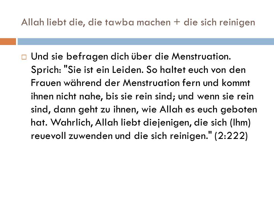 Allah liebt die, die tawba machen + die sich reinigen  Und sie befragen dich über die Menstruation.
