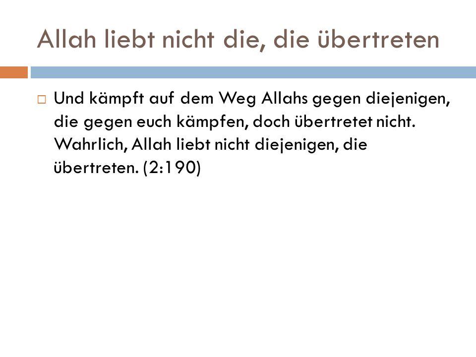 Allah liebt nicht die, die übertreten  Und kämpft auf dem Weg Allahs gegen diejenigen, die gegen euch kämpfen, doch übertretet nicht.