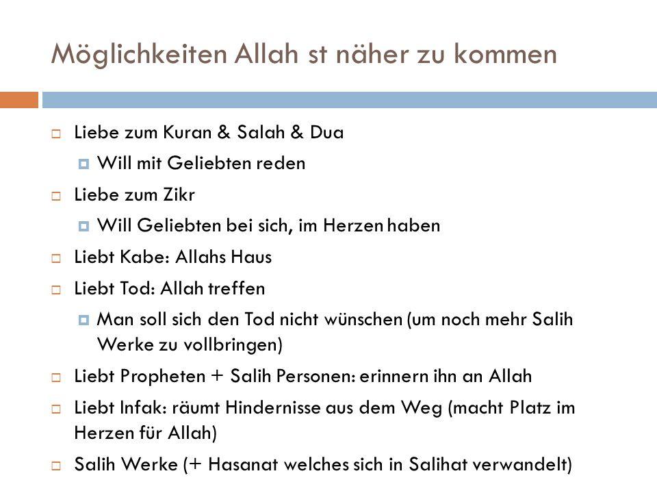 Möglichkeiten Allah st näher zu kommen  Liebe zum Kuran & Salah & Dua  Will mit Geliebten reden  Liebe zum Zikr  Will Geliebten bei sich, im Herzen haben  Liebt Kabe: Allahs Haus  Liebt Tod: Allah treffen  Man soll sich den Tod nicht wünschen (um noch mehr Salih Werke zu vollbringen)  Liebt Propheten + Salih Personen: erinnern ihn an Allah  Liebt Infak: räumt Hindernisse aus dem Weg (macht Platz im Herzen für Allah)  Salih Werke (+ Hasanat welches sich in Salihat verwandelt)