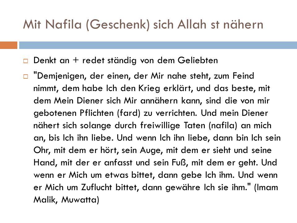 Mit Nafila (Geschenk) sich Allah st nähern  Denkt an + redet ständig von dem Geliebten  Demjenigen, der einen, der Mir nahe steht, zum Feind nimmt, dem habe Ich den Krieg erklärt, und das beste, mit dem Mein Diener sich Mir annähern kann, sind die von mir gebotenen Pflichten (fard) zu verrichten.