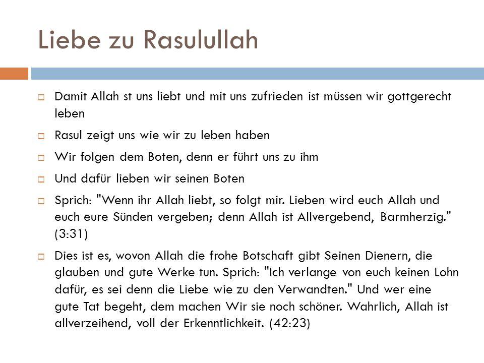 Liebe zu Rasulullah  Damit Allah st uns liebt und mit uns zufrieden ist müssen wir gottgerecht leben  Rasul zeigt uns wie wir zu leben haben  Wir folgen dem Boten, denn er führt uns zu ihm  Und dafür lieben wir seinen Boten  Sprich: Wenn ihr Allah liebt, so folgt mir.